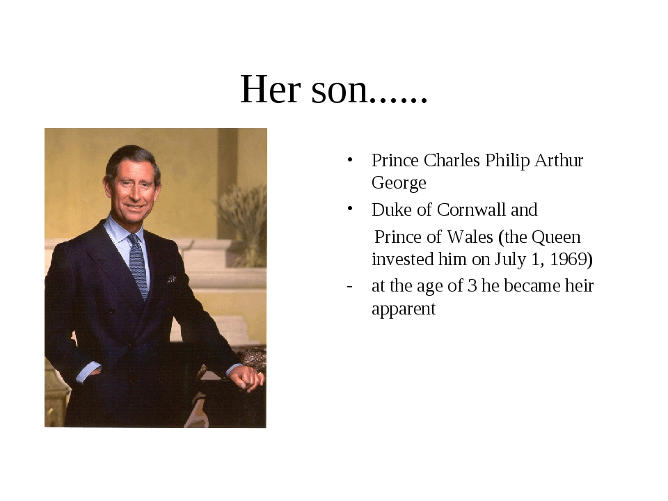 Her son...... Prince Charles Philip Arthur George Duke of Cornwall and Prince...