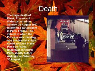 Death. The tragic death of Diana, Princess of Wales occurred on Sunday, 31 Au