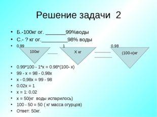 Решение задачи 2 Б.-100кг ог. _______99%воды С.- ? кг ог._________98% воды 0,