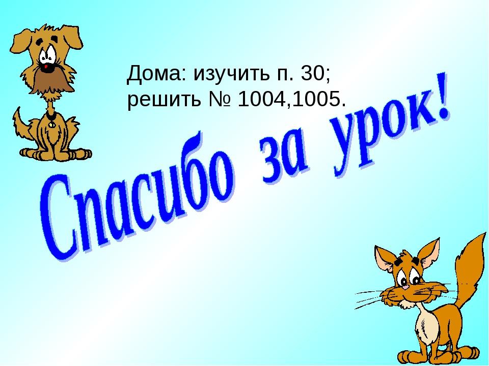Дома: изучить п. 30; решить № 1004,1005.