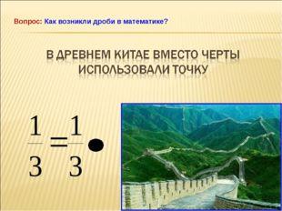 Вопрос: Как возникли дроби в математике?