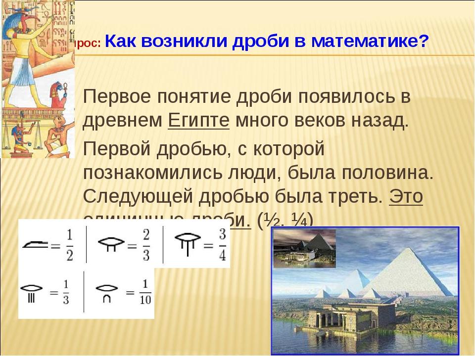Первое понятие дроби появилось в древнем Египте много веков назад. Первой дро...