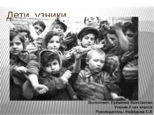 Дети узники Выполнил: Ерёменко Константин Ученик 2 «а» класса Руководитель: Н