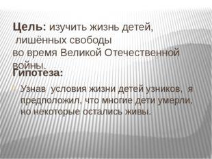 Цель: изучить жизнь детей, лишённых свободы во время Великой Отечественной в