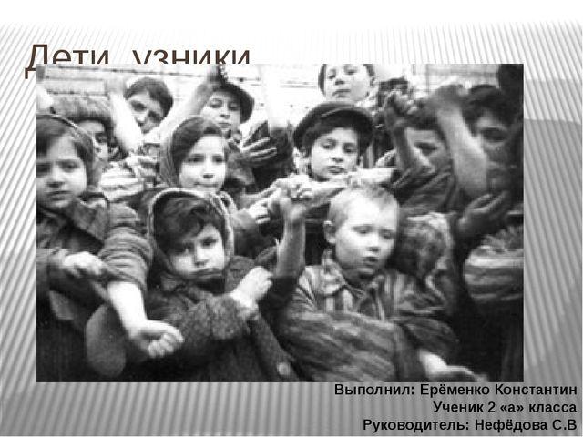 Дети узники Выполнил: Ерёменко Константин Ученик 2 «а» класса Руководитель: Н...