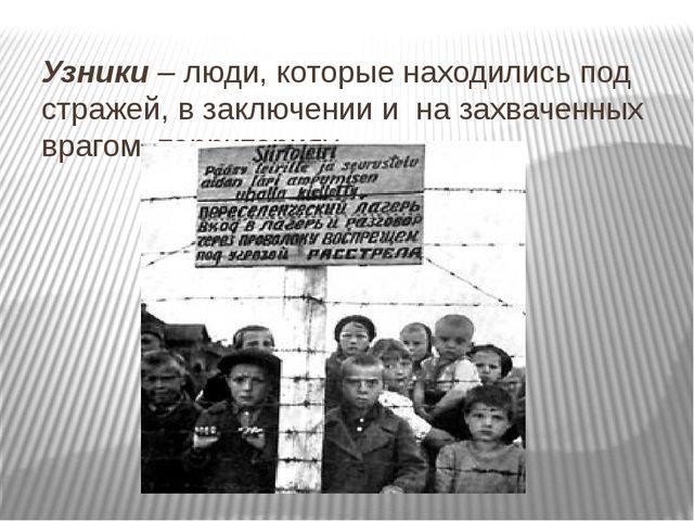 Узники – люди, которые находились под стражей, в заключении и на захваченных...
