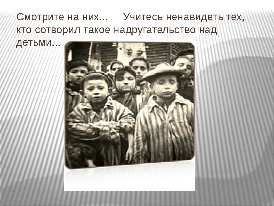 Смотрите на них... Учитесь ненавидеть тех, кто сотворил такое надругательство...