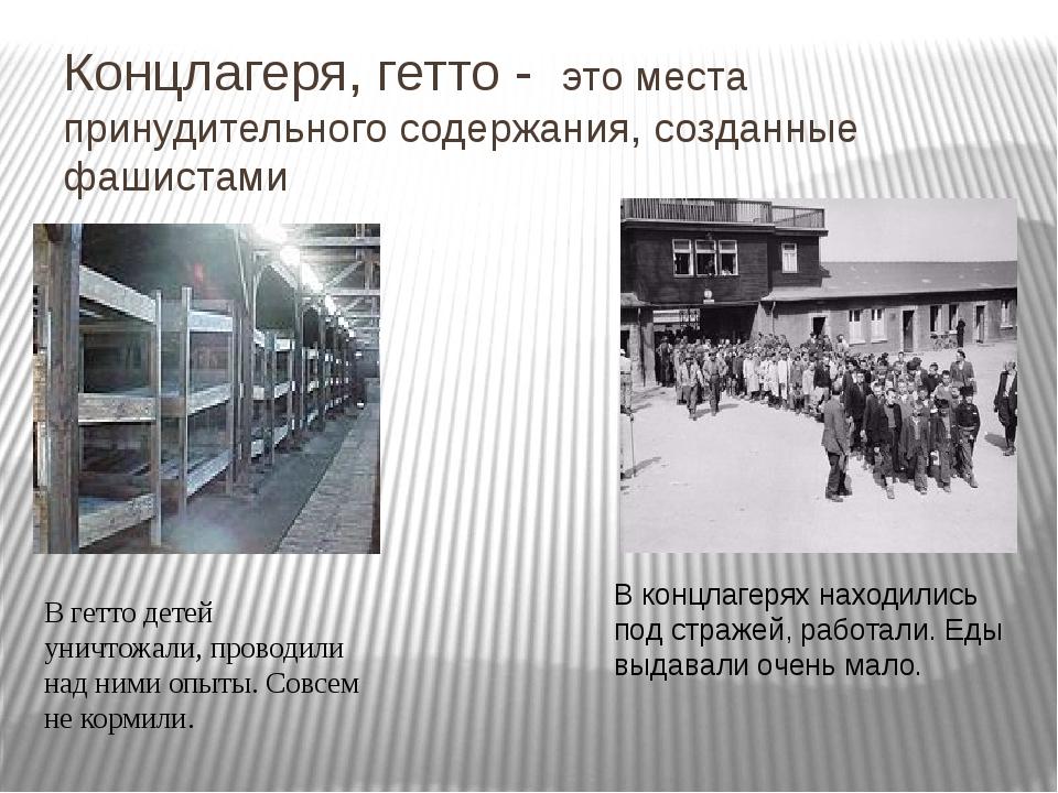 Концлагеря, гетто - это места принудительного содержания, созданные фашистами...