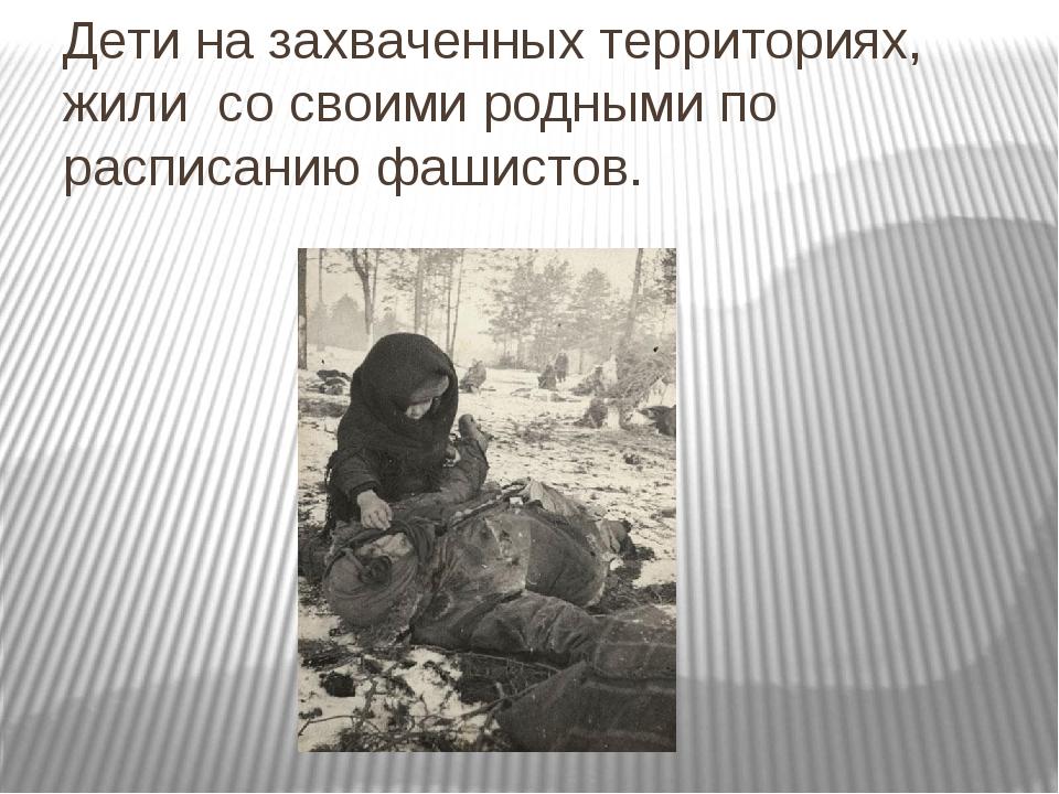 Дети на захваченных территориях, жили со своими родными по расписанию фашистов.