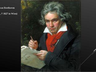 Ludwig van Beethoven (1770 Bonn, † 1827 in Wien)
