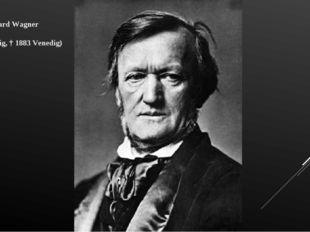Richard Wagner (1813 Leipzig, † 1883 Venedig)