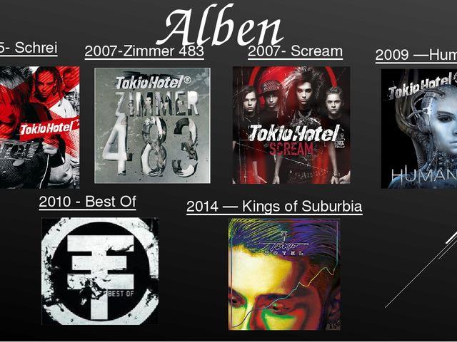 2005- Schrei Alben 2007-Zimmer 483 2007- Scream 2009—Humanoid 2010- Best Of...