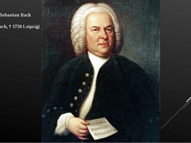 Johann Sebastian Bach (1685 Eisenach, † 1750 Leipzig)