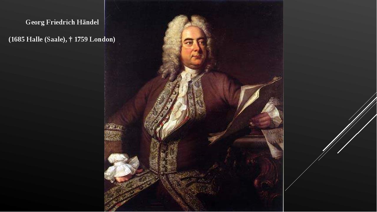 Georg Friedrich Händel (1685 Halle (Saale), † 1759 London)