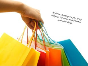 As for me, shopping is a part of my daily life. No matter to buy food or some