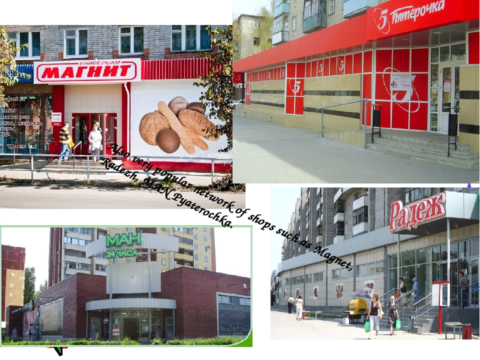 Also very popular network of shops such as Magnet, Radezh, MAN Pyaterochka.