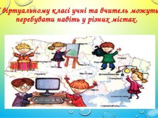 У віртуальному класі учні та вчитель можуть перебувати навіть у різних містах.