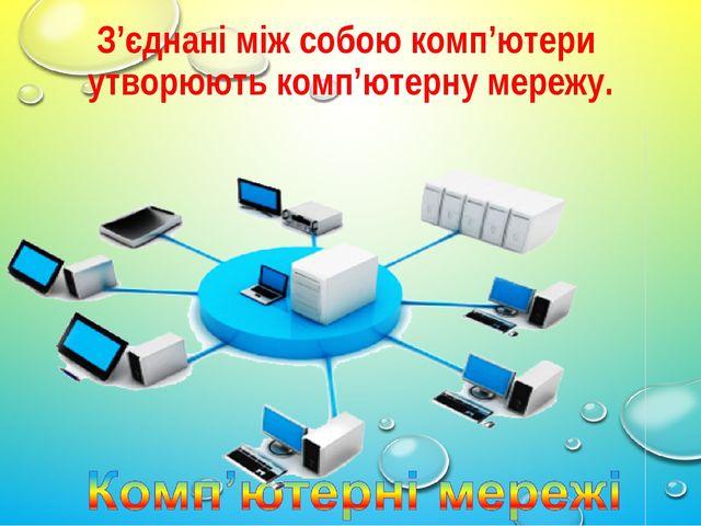 З'єднані між собою комп'ютери утворюють комп'ютерну мережу.