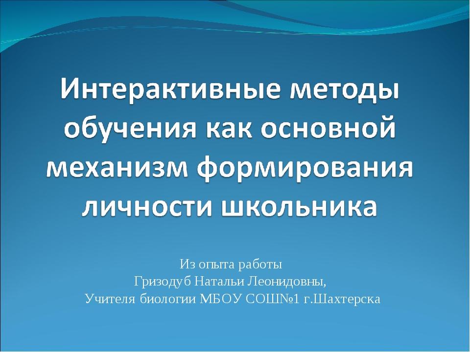 Из опыта работы Гризодуб Натальи Леонидовны, Учителя биологии МБОУ СОШ№1 г.Ш...