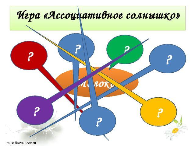 Игра «Ассоциативное солнышко» Молоко ? ? ? ? ? ? ? musafirova.ucoz.ru
