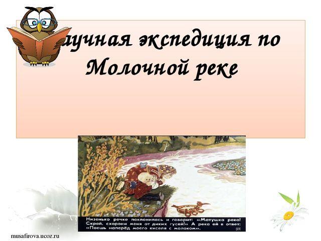 Научная экспедиция по Молочной реке musafirova.ucoz.ru