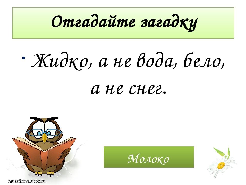 Отгадайте загадку Жидко, а не вода, бело, а не снег. Молоко musafirova.ucoz.ru