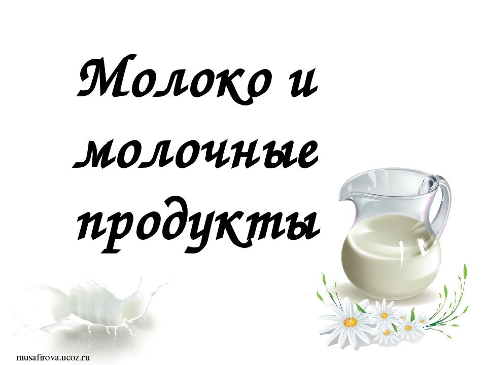 Молоко и молочные продукты musafirova.ucoz.ru