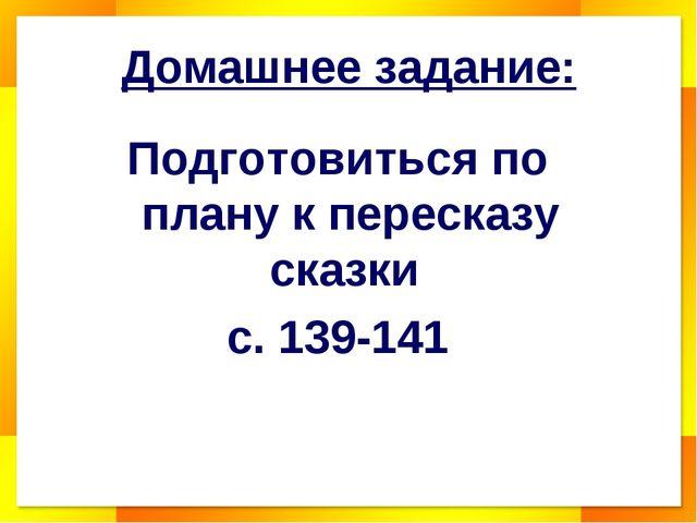 Домашнее задание: Подготовиться по плану к пересказу сказки с. 139-141