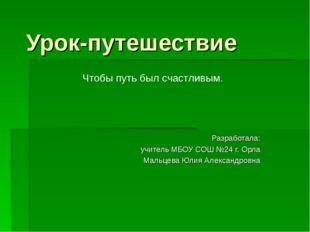 Урок-путешествие Разработала: учитель МБОУ СОШ №24 г. Орла Мальцева Юлия Алек