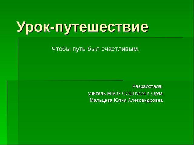 Урок-путешествие Разработала: учитель МБОУ СОШ №24 г. Орла Мальцева Юлия Алек...