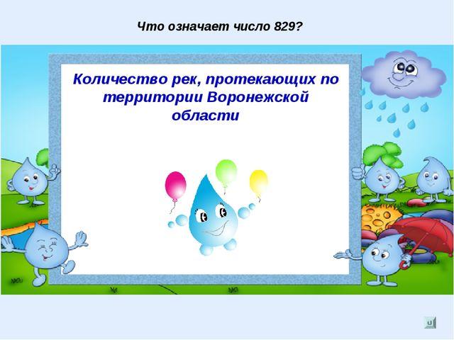 Что означает число 829? Количество рек, протекающих по территории Воронежской...