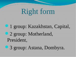 Right form 1 group: Kazakhstan, Capital, 2 group: Motherland, President, 3 gr