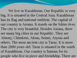 We live in Kazakhstan. Our Republic is very big. It is situated in the Cent