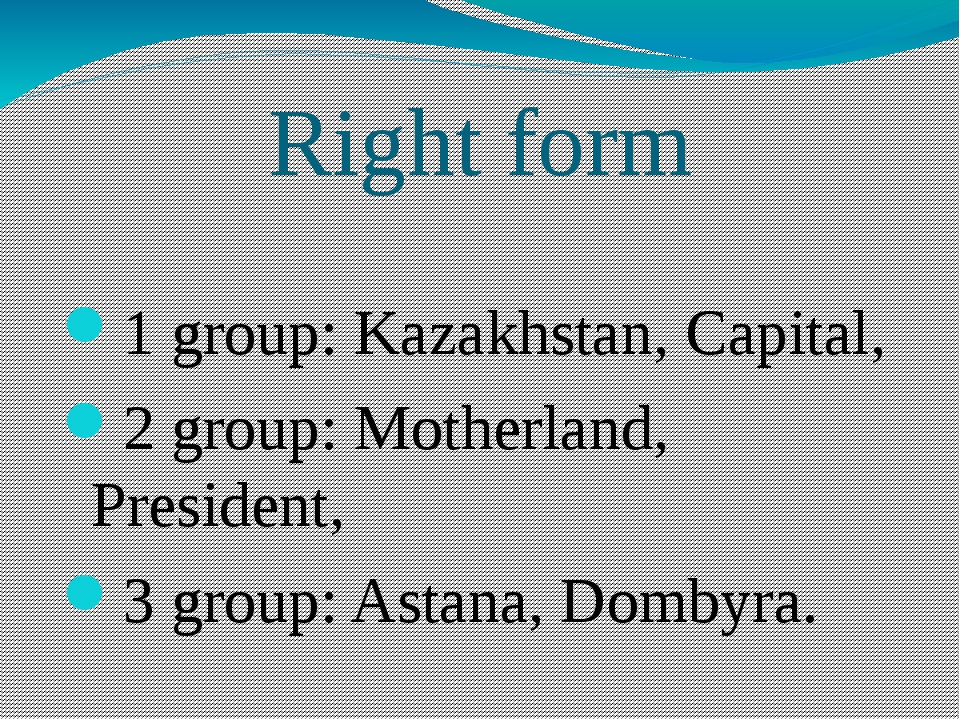 Right form 1 group: Kazakhstan, Capital, 2 group: Motherland, President, 3 gr...