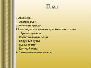 План I. Введение. Храм на Руси II. Купола на храмах. 1.Разновидность куполов