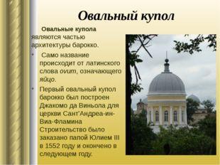 Овальный купол Овальные купола являются частью архитектуры барокко. Само назв