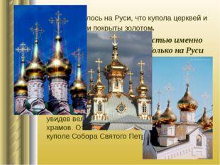 Так уж повелось на Руси, что купола церквей и храмов были покрыты золотом. Пр