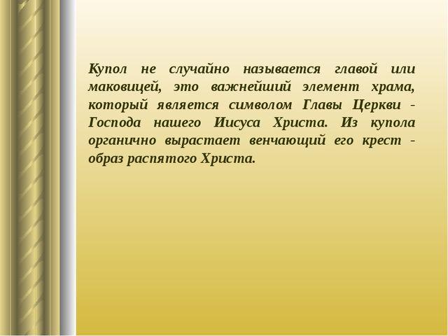 Купол не случайно называется главой или маковицей, это важнейший элемент храм...