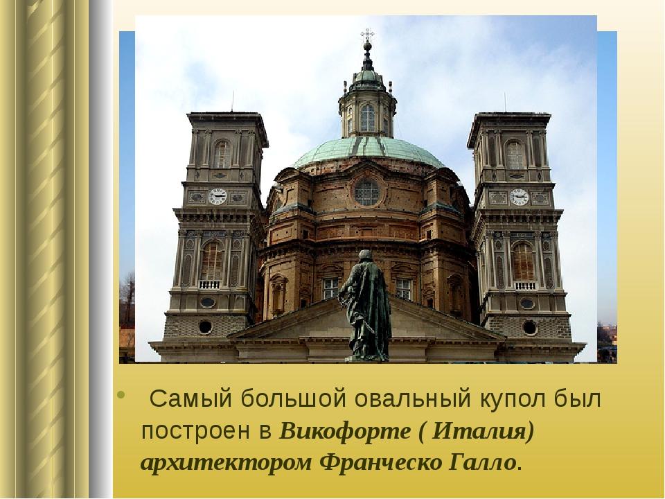 Самый большой овальный купол был построен в Викофорте ( Италия) архитектором...