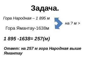 Задача. Гора Народная – 1 895 м на ? м > 1 895 -1638= 257(м) Ответ: на 257 м