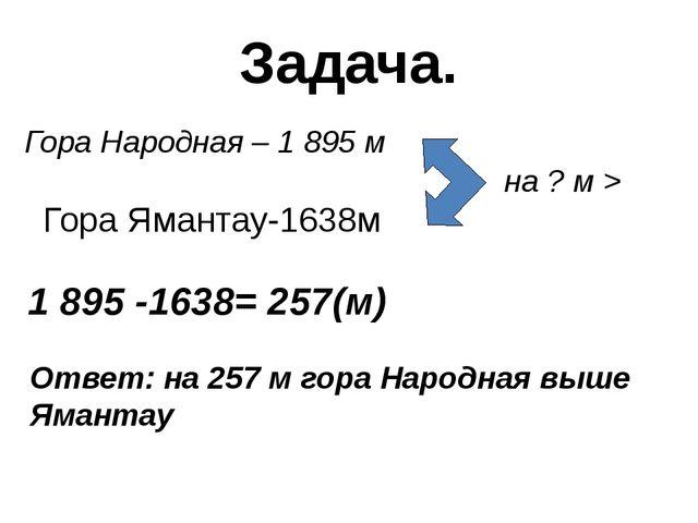 Задача. Гора Народная – 1 895 м на ? м > 1 895 -1638= 257(м) Ответ: на 257 м...