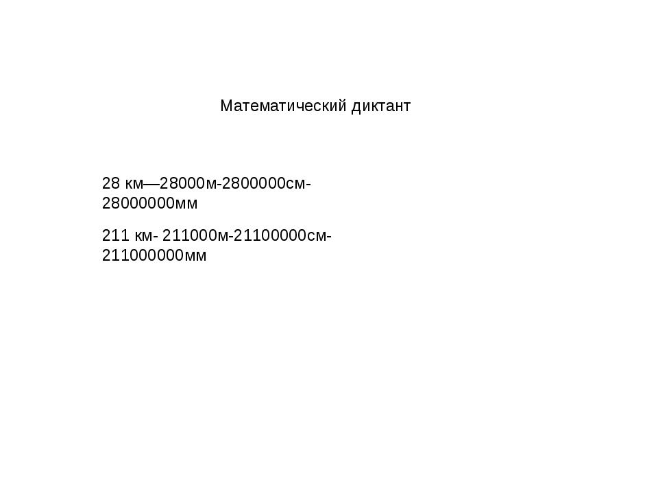 Математический диктант 28 км—28000м-2800000см-28000000мм 211 км- 211000м-211...