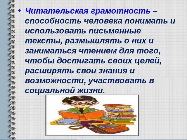 Читательская грамотность – способность человека понимать и использовать письм...