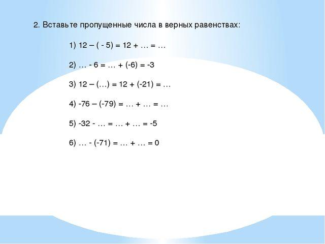 2. Вставьте пропущенные числа в верных равенствах: 1) 12 – ( - 5) = 12 + … =...