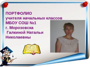 ПОРТФОЛИО учителя начальных классов МБОУ СОШ №1 г. Морозовска Галкиной Наталь