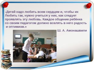 «Детей надо любить всем сердцем и, чтобы их Любить так, нужно учиться у них,