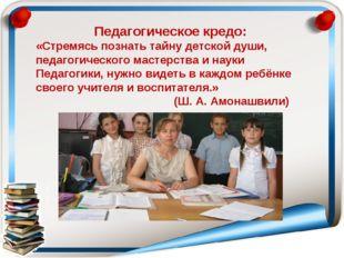Педагогическое кредо: «Стремясь познать тайну детской души, педагогического м