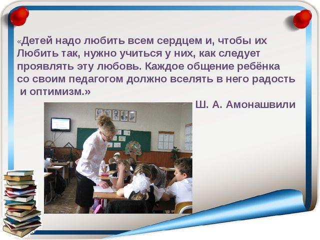 «Детей надо любить всем сердцем и, чтобы их Любить так, нужно учиться у них,...