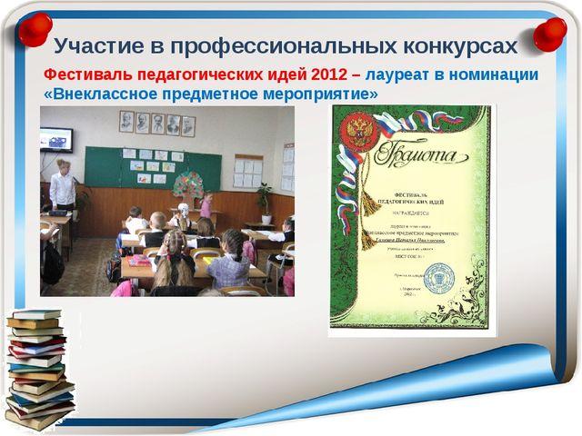 Участие в профессиональных конкурсах Фестиваль педагогических идей 2012 – лау...