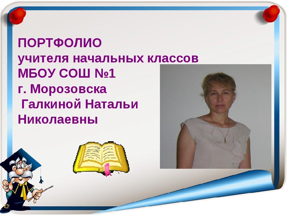 ПОРТФОЛИО учителя начальных классов МБОУ СОШ №1 г. Морозовска Галкиной Наталь...